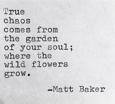 True chaos comes from the garden of your soul; where the wild flowers grow