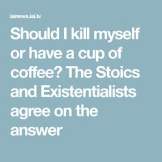 Should I kill myself or have a cup of coffee? The Stoics and Existentialists agree on the answer
