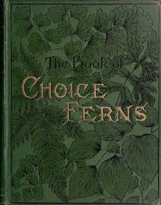 The book of choice ferns for the garden, conservatory. and stove : describing and giving explicit cultural directions for the best and most striking ferns and selaginellas in cultivation. By George Schneider, London :L.U. Gill,1892-1894.