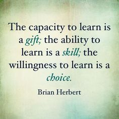 The capacity to learn is a gift; the ability to learn is a skill; the willingness to learn is a choice. Inspirational Quotes | Educational Quotes