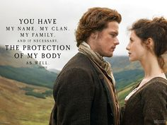 You have my name, my clan, my family, and if necessary the protection of my body as well. -Jamie Fraser #Outlander