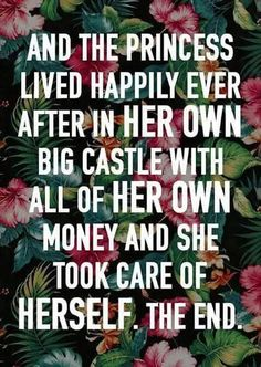 """And the princess lived happily ever after in her OWN big castle with all of her OWN money and she took care of herself. The end."""