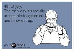 4th of July: The only day it's socially acceptable to get drunk and blow shit up.