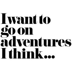I Want To Go On Adventures I Think ❤ liked on Polyvore featuring words, text, quotes, fillers, embellishment, effect, phrase, detail, saying and backgrounds