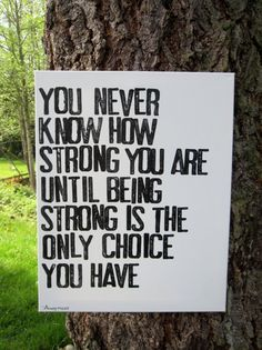 You never know how strong you are--- I want this as a tattoo... My body is going to look like the bible when Im done with it-- so many words quotes all on me!