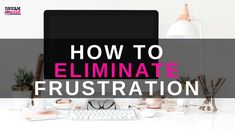 HOW TO ELIMINATE FRUSTRATION