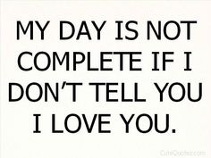 My day is not complete if I don't tell you I love you! So true!