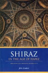 Shiraz: In the Age of Hafez - In the fourteenth-century Persian city of Shiraz, poets composed, scholars studied, mystics sought hidden truths, ascetics prayed and fasted, drunkards brawled, and princes and their courtiers played deadly games of power.