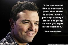 """""""I would like to see some proof that there is a God, and if you say 'a baby's smile' I'm going to kick you right in the stomach."""" --Seth MacFarlane HAHA"""