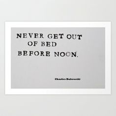 Never Get Out of Bed Before Noon Charles Bukowski Quote  Art Print by All Surfaces Design - $17.00