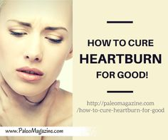 How To Cure Heartburn For Good! (In 4 Steps) http://paleomagazine.com/how-to-cure-heartburn-for-good #paleo #primal #diet