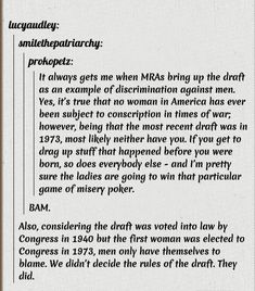 """It always gets me when MRAs bring up the draft as an example of discrimination against men. Yes, it's true that no woman in America has ever been subject to conscription in times of war; however, being that the most recent draft was in 1973, most likely neither have you. If you get to drag up stuff that happened before you were born, so does everybody else--and I'm pretty sure the ladies are going to win that particular game of misery poker."""