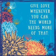 Give Love Whenever You Can - Tiny Buddha Wisdom Quotes, Words Quotes, Wise Words, Me Quotes, Sayings, Tiny Buddha, World Need, All You Need Is Love, Positive Thoughts