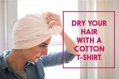 Save so much time by drying your hair with a T-shirt instead of a towel.