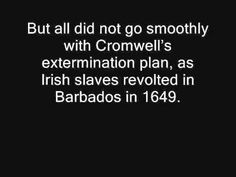 The Irish Slave Trade. VIDEO touches on Irish sent by the tens of thousands to Barbados, St Kit, Montserrat in the 1600s to work the English plantations. -- I visited the Caribbean several times and found all the Irish living there a curious thing, imagining it had to do with immigration following the Irish Famine of the 19th century. Years later I learned they are descendants of slaves.