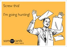 Screw this! Im going hunting! #Hunting #Humor #Ecard . Support women who hunt! www.facebook.com/savagesisters
