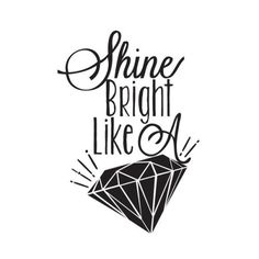 Don't let anybody ever dull your Sparkle. Shine bright like a Diamond.
