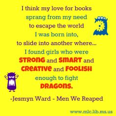 I think my love for books sprang from my need to escape from the world I was born into, to slide into another where... I found girls who were strong and smart and creative and foolish enough to fight dragons. -Jesmyn Ward, Men We Reaped #MSAuthor #quote #girlpower