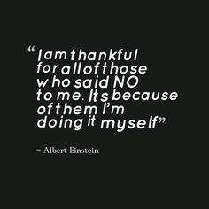 I am thankful for all of those who said no to me, its because of them I'm doing it myself. ~Albert Einstein