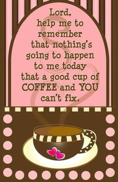 God & coffee are what get me thru each day
