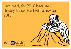 I am ready for 2016 because I already know that I will screw up 2015.