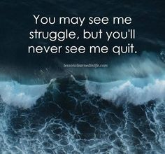 You may see me struggle, but you'll never see me quit.  Lessons Learned In Life