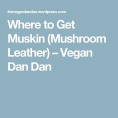 Where to Get Muskin (Mushroom Leather) – Vegan Dan Dan