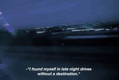 I found myself in late night drives without a destination. The Words, Might Night, Driving Quotes, Long Drive Quotes, Late Night Drives, Grunge Quotes, Night Driving, Aesthetic Words, Tumblr Quotes