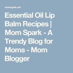 Essential Oil Lip Balm Recipes | Mom Spark - A Trendy Blog for Moms - Mom Blogger