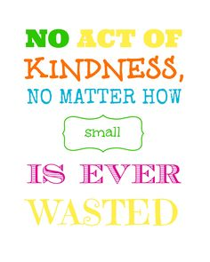Words to live by      Free 8x10 printable from Endlessly Inspired: No Act of Kindness, No Matter How Small, is Ever Wasted.