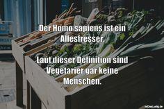 Der Homo sapiens ist ein Allesfresser.  Laut dieser Definition sind Vegetarier gar keine Menschen.