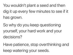 Simply the most powerful piece of advice I've seen in a long time. Very straightforward understandable analogy.  When the results aren't happening fast enough...never give up! Just keep nurturing your seeds with sunlight and water and they will grow. Have Faith In Yourself, Learning To Love Yourself, Love Yourself Quotes, Learning To Be, I Dont Need You, Just Be You, How Are You Feeling, Needing You Quotes, Push Me Away