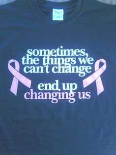 """Items similar to Black Breast Cancer Shirt """"Sometimes the things we can't change, change us"""" on Etsy Breast Cancer Quotes, Breast Cancer Shirts, Breast Cancer Support, Breast Cancer Survivor, Breast Cancer Awareness, Cancer Survivor Quotes, Survivor Tattoo, Breast Cancer Inspiration, Thoughts"""