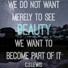 """""""We do not want merely to see beauty; we want to become part of it."""" - C.S. Lewis"""