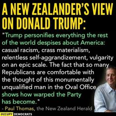 "A NEW ZEALANDER'S VIEW DONALD TRUMP: ""Trump personifies everything the rest of the world despises about America: casual racism, crass materialism, relentless seIf-aggrandizement, vulgarity on an epic scale. The fact that so many Republicans are comfortab Cogito Ergo Sum, We Are The World, In This World, Religion, Thats The Way, Relentless, Republican Party, Just In Case, Donald Trump"