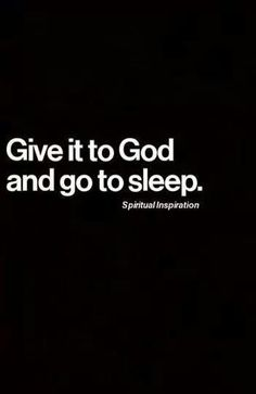 Give it to God, and go to sleep! Which I'm going to right now. :)
