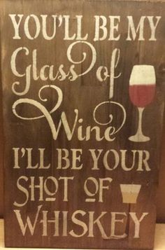 "YOU'LL BE MY GLASS OF WINE AND I WILL BE YOUR SHOT OF WHISKY/HUMOROUS SIGN/ROMANTIC SIGN/VALENTINES/CHRISTMAS GIFT/ENGAGEMENT THIS IS A WOOD SIGN THAT HAS BEEN STAINED, PAINTED, DISTRESSED AND SEALED FOR INDOORS. TWO COLOR CHOICES ARE AVAILABLE SO PLEASE MAKE YOUR SELECTION IN THE DROP DOWN BOX WHEN ORDERING TO BE SURE TO GET THE CORRECT COLOR CHOICE.CLAW TOOTH HANGER COMES INSTALLED. MEASUREMENTS: 11 1/4"" X 18""   3/4"" THICKNESS CONTACT: k..."