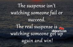 The suspense isn't watching someone fail or succeed....
