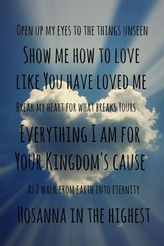 Hillsong Hossana Heal my heart and make it clea Open up my eyes to the things unseen Show me how to love like you have loved me Break my heart for what breaks yours Everything I am for Your kingdom's cause As I walk from earth into eternity