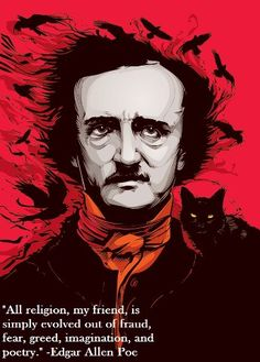 """""""All religion, my friend, is evolved out of fraud, fear, greed, imagination and poetry"""" -Edgar Allen Poe"""