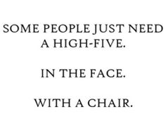 Annoying People Face Chair High Five Quote People Funny How To Annoy People Great Quotes, Quotes To Live By, Funny Quotes, Awesome Quotes, Quotable Quotes, Epic Quotes, Random Quotes, Sex Quotes, Interesting Quotes