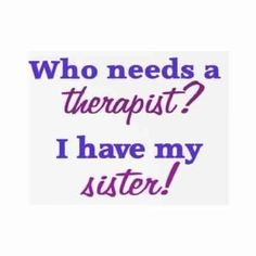 Who needs a therapist? Love my sister ♥ My sis gave me a shirt that said this right before she went off to college for her psychology degree. She has been there for me thru a lot. I have the best sister! Great Quotes, Quotes To Live By, Me Quotes, Inspirational Quotes, Love My Sister, Best Sister, Sister Sister, Lil Sis, Sister Humor