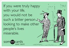 If you were truly happy with your life, you would not be such a bitter person looking to make other people's lives miserable.