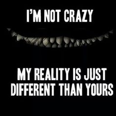 I'm not crazy, my reality is just different than yours.