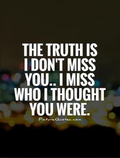 The truth is I don't miss you.. I miss who I thought you were. Miss you quotes on PictureQuotes.com.
