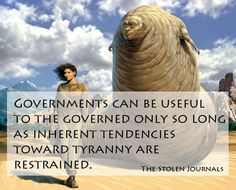 """Governments can be useful to the governed only so long as inherent tendencies toward tyranny are restrained.""  Frank Herbert,   God Emperor of Dune, pg. 318."