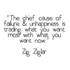 The chief cause of failure and unhappiness is trading what you want most with what you want now - Zig Ziglar