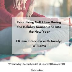 Prioritizing Self Care During the Holiday Season and Into the New Year  FB Live Interview with Jocelyn Williams  Wednesday December 6th at 10 am CST/11 am EST  Link in bio