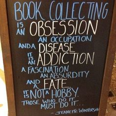 Book collecting is an Obsession, a Disease, an Addiction and a Fate! -- Jeanette Winterson