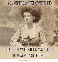 You can't control everything. Your hair was put on your head to remind you of that. Picture Quotes.